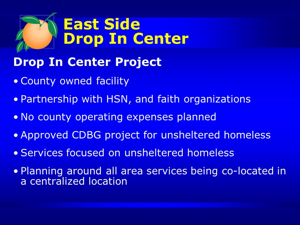 Drop In Center Project County owned facility Partnership with HSN, and faith organizations No county operating expenses planned Approved CDBG project for unsheltered homeless Services focused on unsheltered homeless Planning around all area services being co-located in a centralized location East Side Drop In Center
