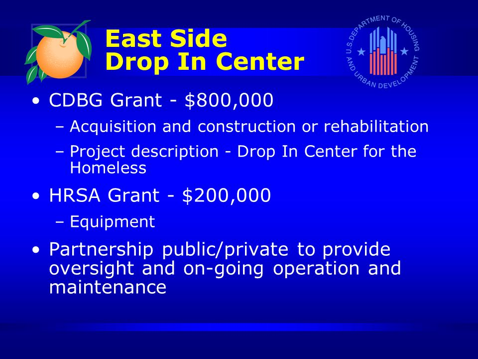 CDBG Grant - $800,000 –Acquisition and construction or rehabilitation –Project description - Drop In Center for the Homeless HRSA Grant - $200,000 –Equipment Partnership public/private to provide oversight and on-going operation and maintenance