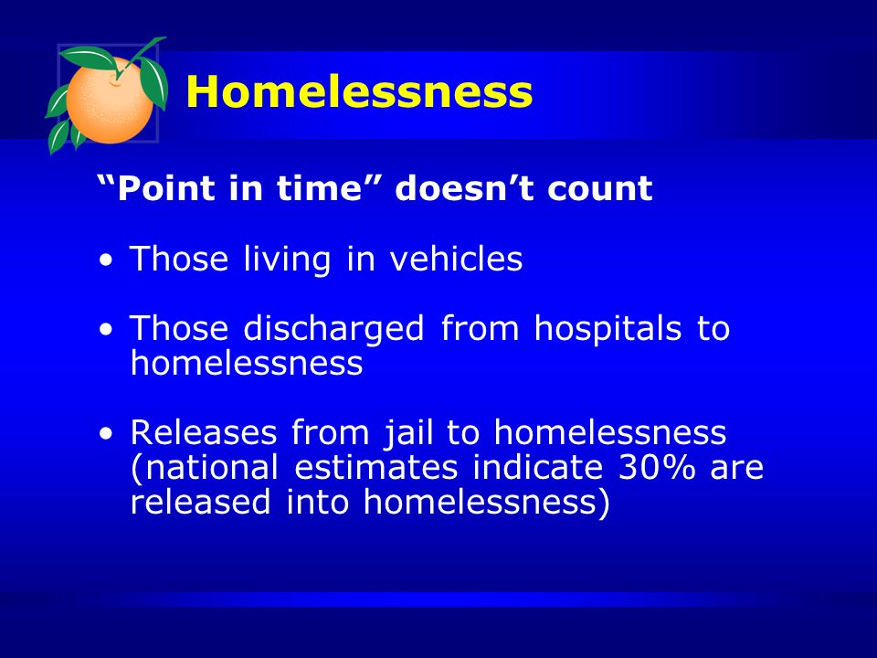 Homelessness Orange County 2011 Point In Time Count* 2,872 Homeless on any given night 1,678 Sheltered 1,194 Unsheltered 6,583 Orange County citizens will experience homelessness in 2011 * Conducted by Homeless Services Network in partnership with UCF