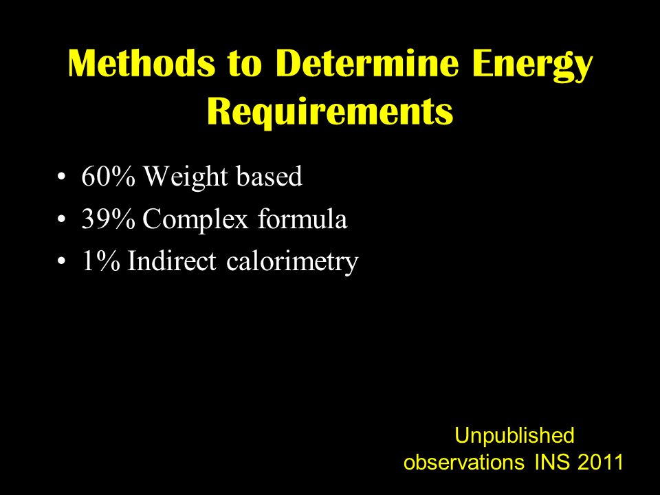 Methods to Determine Energy Requirements 60% Weight based 39% Complex formula 1% Indirect calorimetry Unpublished observations INS 2011