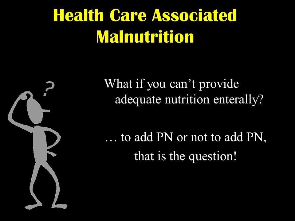 What if you cant provide adequate nutrition enterally? … to add PN or not to add PN, that is the question! Health Care Associated Malnutrition