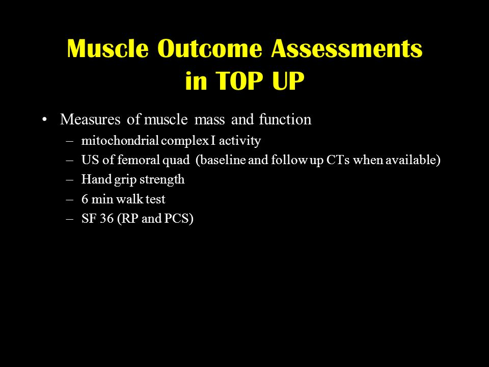 Muscle Outcome Assessments in TOP UP Measures of muscle mass and function –mitochondrial complex I activity –US of femoral quad (baseline and follow u