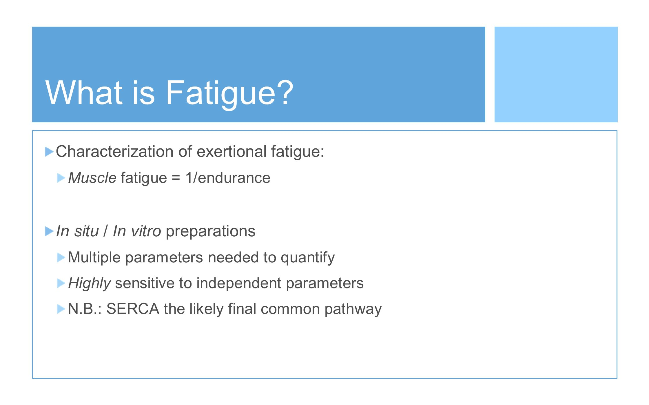 What is Fatigue? Characterization of exertional fatigue: Muscle fatigue = 1/endurance In situ / In vitro preparations Multiple parameters needed to qu