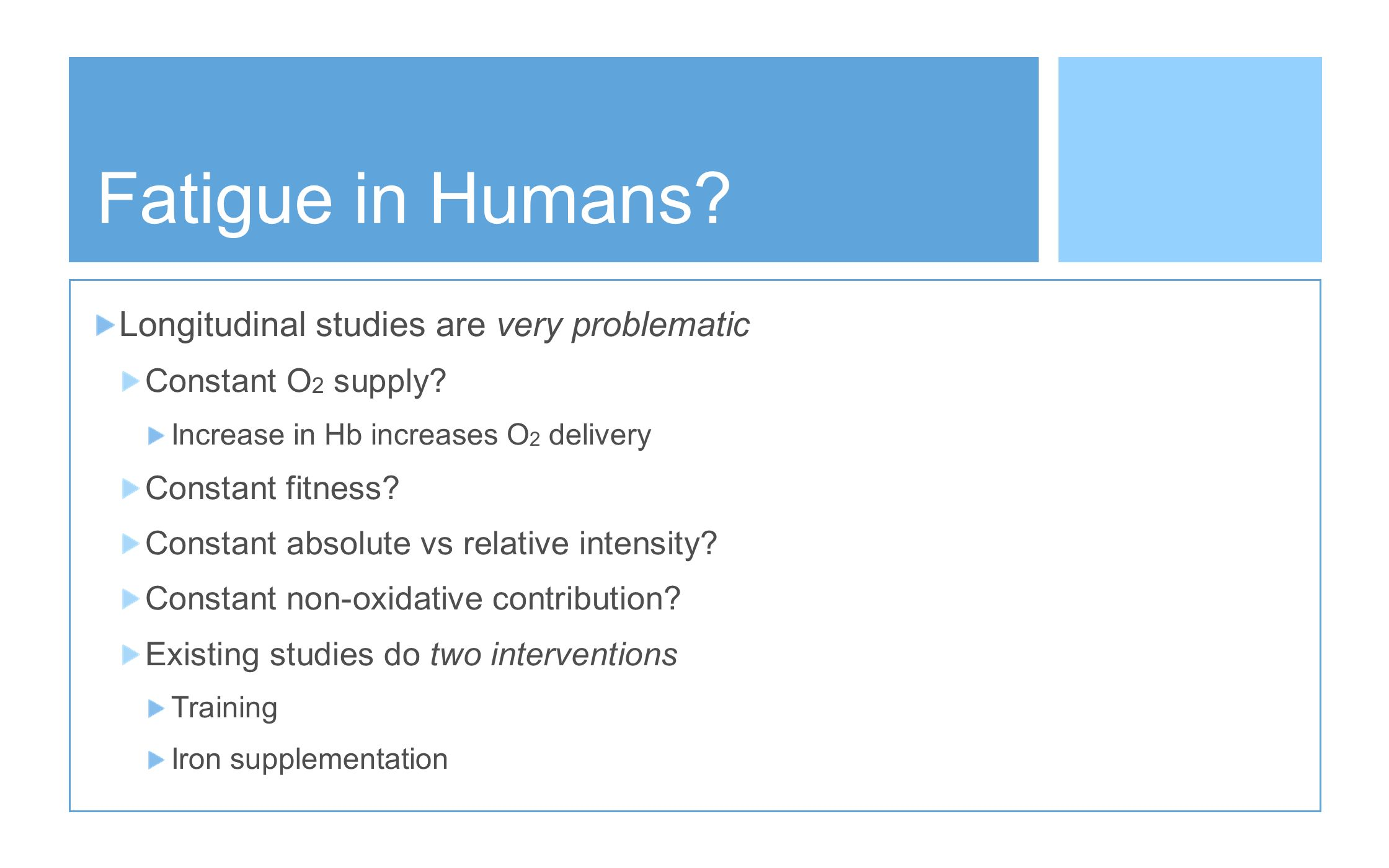 Fatigue in Humans? Longitudinal studies are very problematic Constant O 2 supply? Increase in Hb increases O 2 delivery Constant fitness? Constant abs