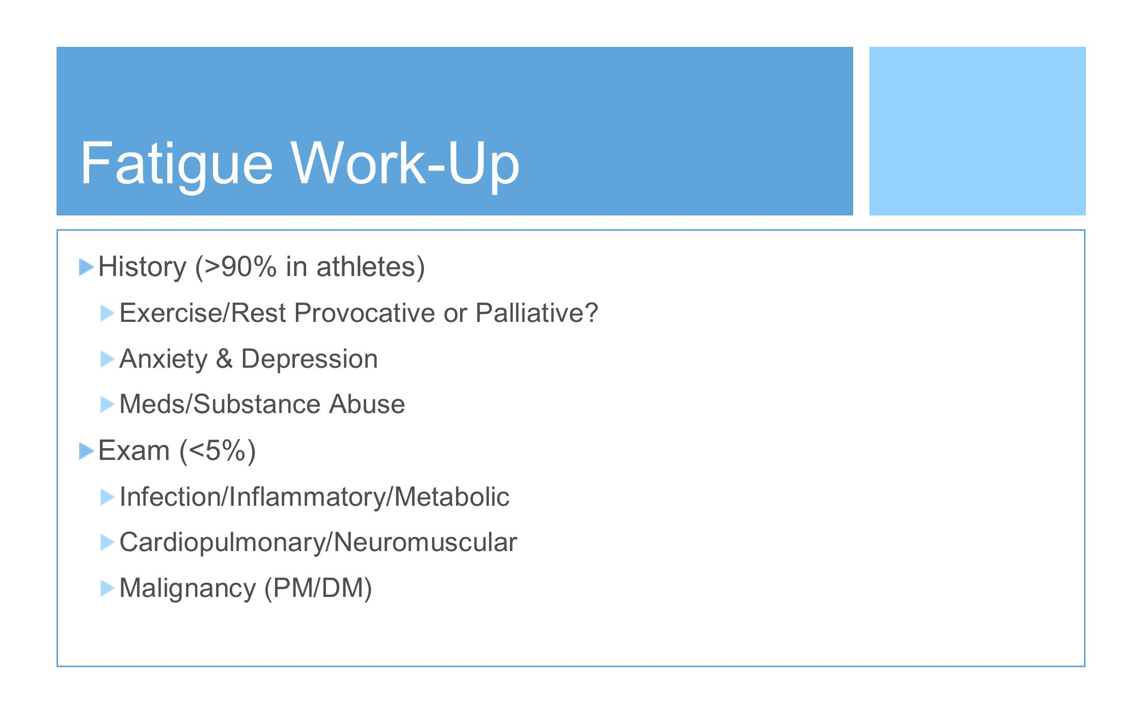 Fatigue Work-Up History (>90% in athletes) Exercise/Rest Provocative or Palliative? Anxiety & Depression Meds/Substance Abuse Exam (<5%) Infection/Inf