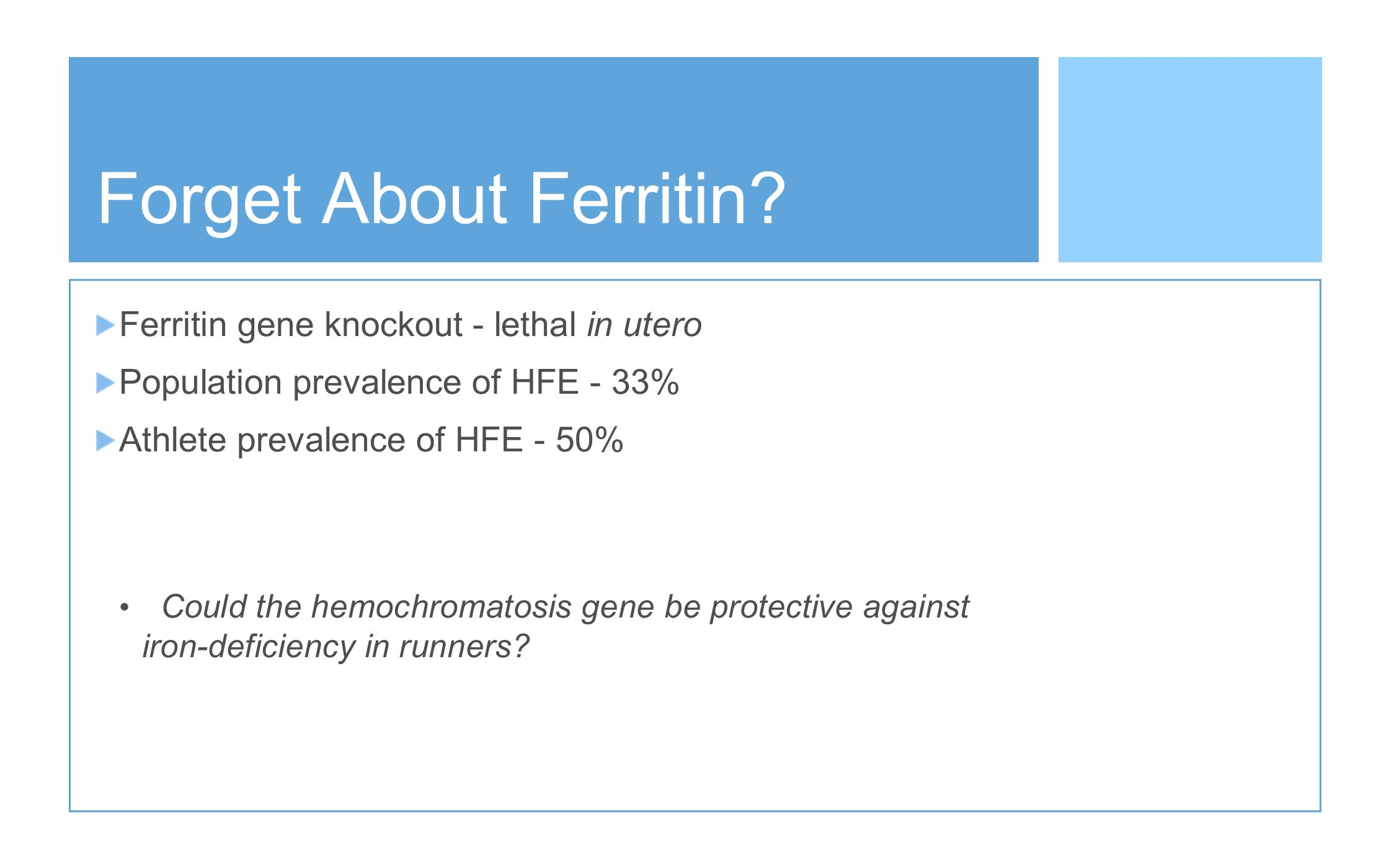 Forget About Ferritin? Ferritin gene knockout - lethal in utero Population prevalence of HFE - 33% Athlete prevalence of HFE - 50% Could the hemochrom