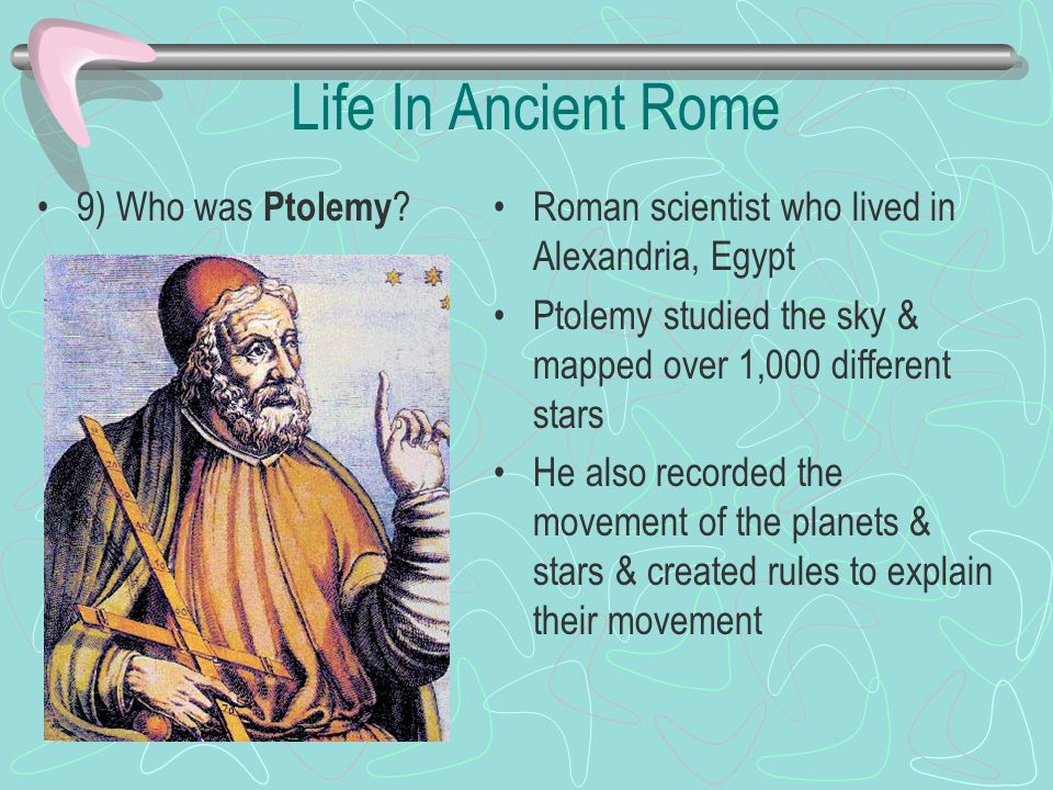 Life In Ancient Rome 9) Who was Ptolemy ? Roman scientist who lived in Alexandria, Egypt Ptolemy studied the sky & mapped over 1,000 different stars H