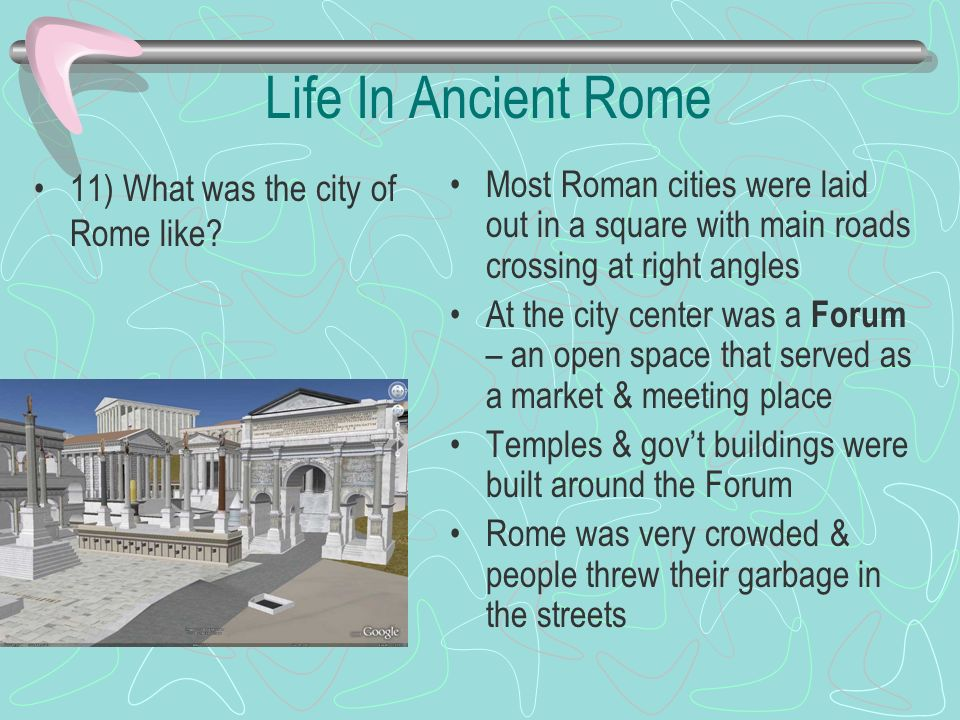 Life In Ancient Rome 11) What was the city of Rome like? Most Roman cities were laid out in a square with main roads crossing at right angles At the c