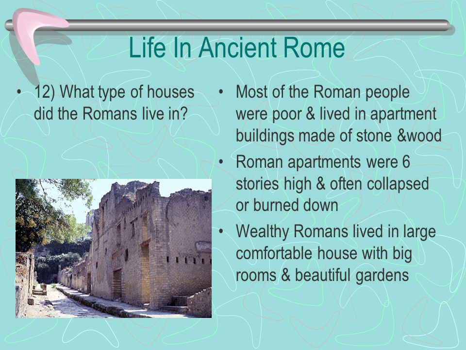 Life In Ancient Rome 12) What type of houses did the Romans live in? Most of the Roman people were poor & lived in apartment buildings made of stone &