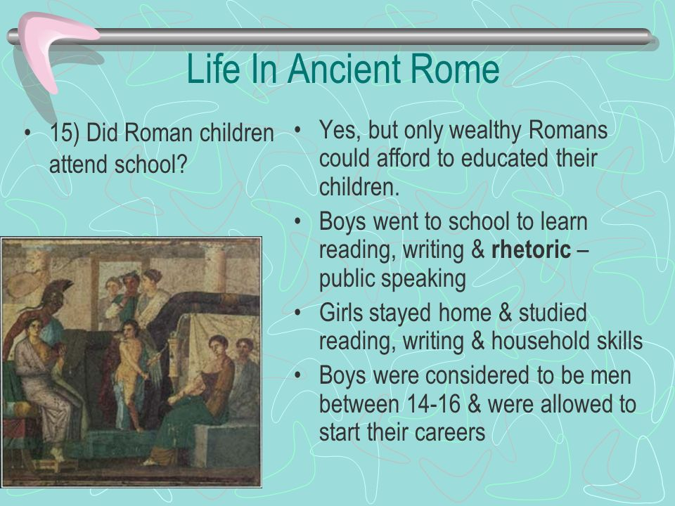 Life In Ancient Rome 15) Did Roman children attend school? Yes, but only wealthy Romans could afford to educated their children. Boys went to school t