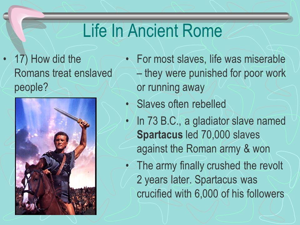 Life In Ancient Rome 17) How did the Romans treat enslaved people? For most slaves, life was miserable – they were punished for poor work or running a
