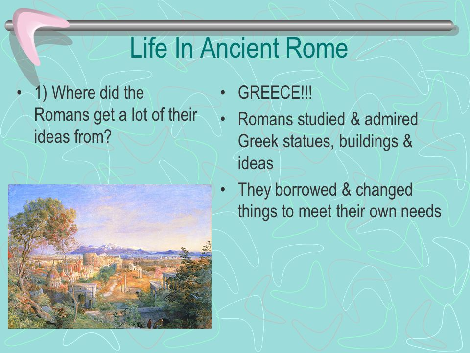 Life In Ancient Rome 1) Where did the Romans get a lot of their ideas from? GREECE!!! Romans studied & admired Greek statues, buildings & ideas They b