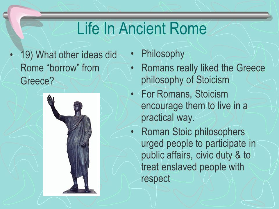 Life In Ancient Rome 19) What other ideas did Rome borrow from Greece? Philosophy Romans really liked the Greece philosophy of Stoicism For Romans, St