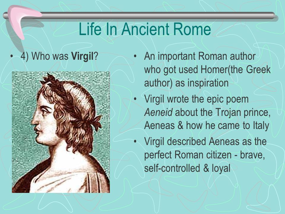 Life In Ancient Rome 4) Who was Virgil ? An important Roman author who got used Homer(the Greek author) as inspiration Virgil wrote the epic poem Aene