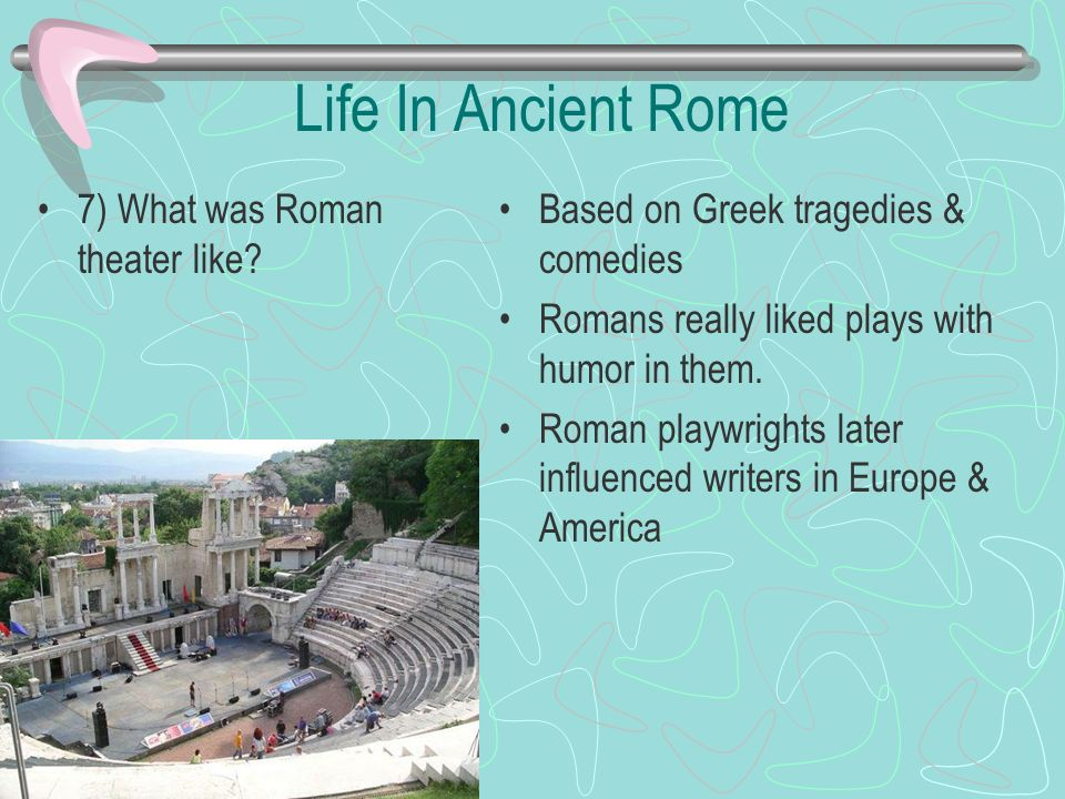 Life In Ancient Rome 7) What was Roman theater like? Based on Greek tragedies & comedies Romans really liked plays with humor in them. Roman playwrigh