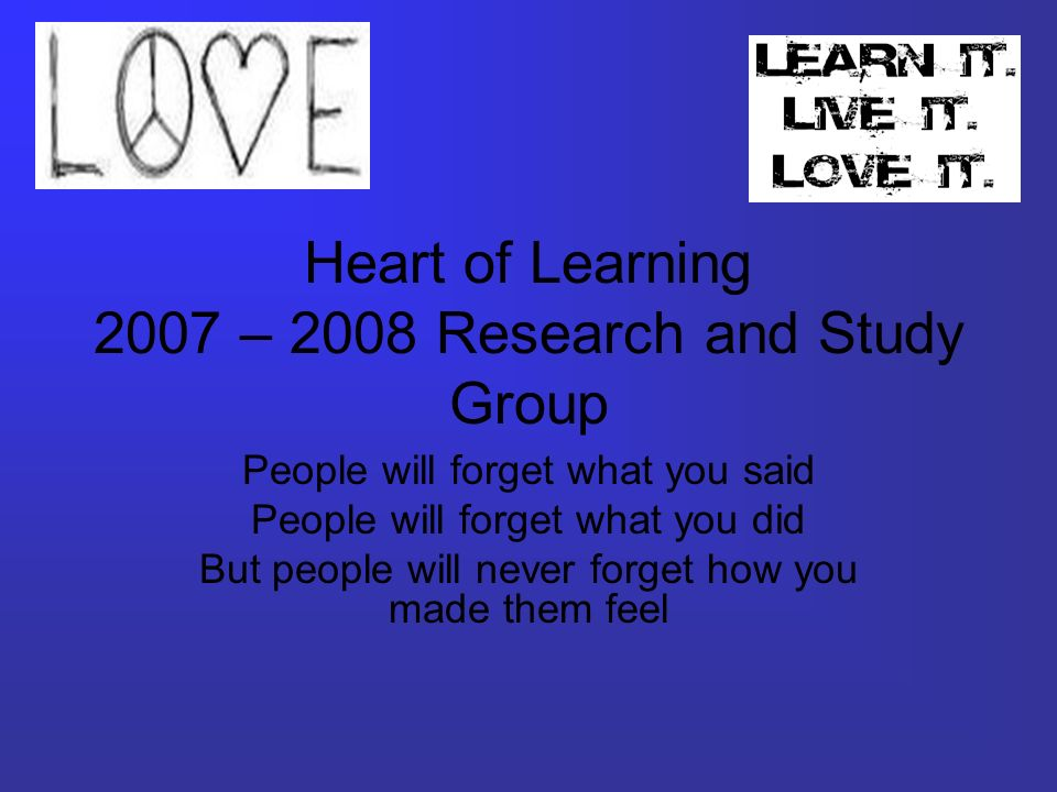 Heart of Learning 2007 – 2008 Research and Study Group People will forget what you said People will forget what you did But people will never forget how you made them feel