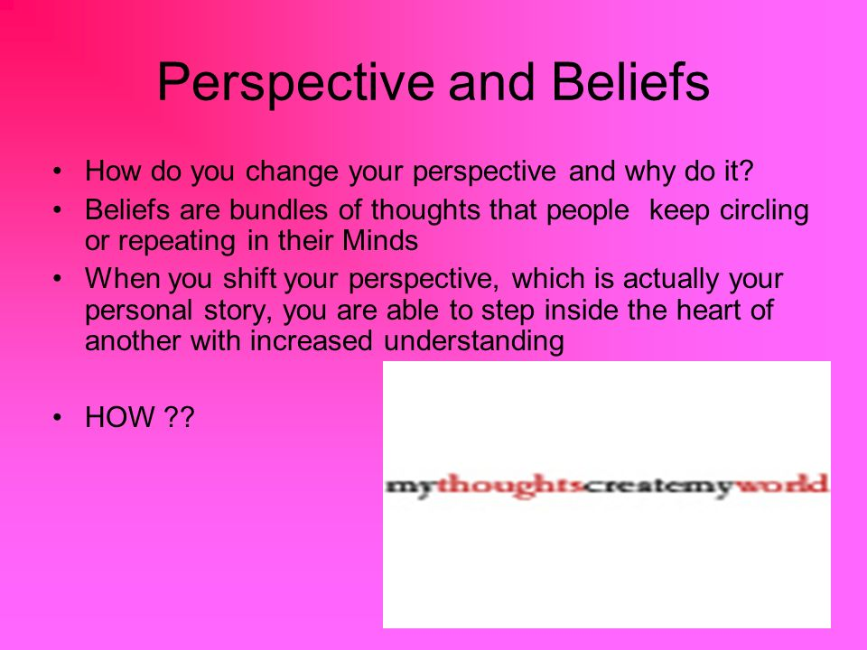Perspective and Beliefs How do you change your perspective and why do it.