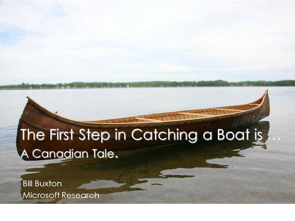 The First Step in Catching a Boat is … A Canadian Tale. Bill Buxton Microsoft Research