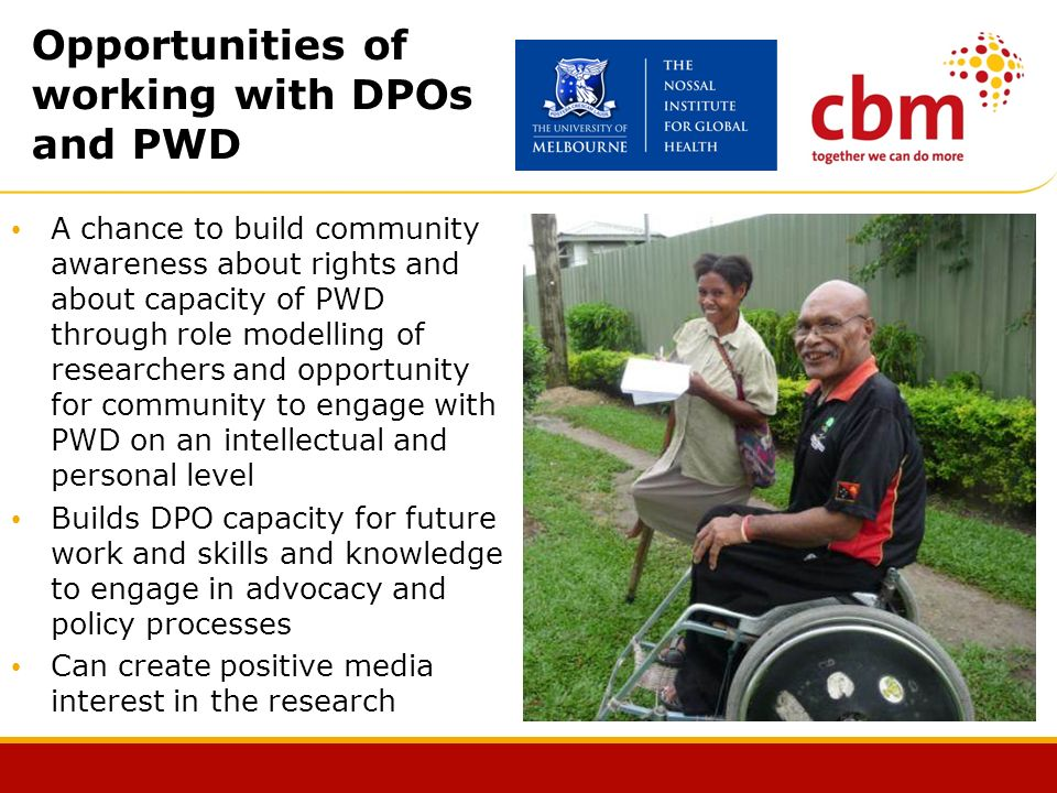 Opportunities of working with DPOs and PWD A chance to build community awareness about rights and about capacity of PWD through role modelling of researchers and opportunity for community to engage with PWD on an intellectual and personal level Builds DPO capacity for future work and skills and knowledge to engage in advocacy and policy processes Can create positive media interest in the research