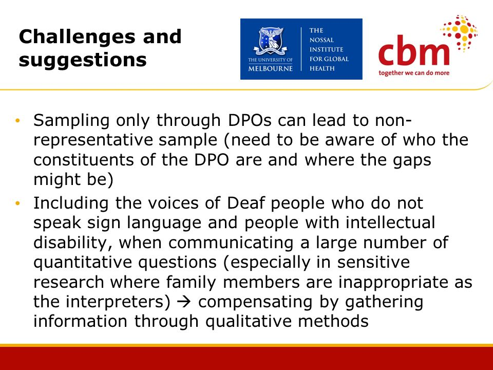 Challenges and suggestions Sampling only through DPOs can lead to non- representative sample (need to be aware of who the constituents of the DPO are and where the gaps might be) Including the voices of Deaf people who do not speak sign language and people with intellectual disability, when communicating a large number of quantitative questions (especially in sensitive research where family members are inappropriate as the interpreters) compensating by gathering information through qualitative methods