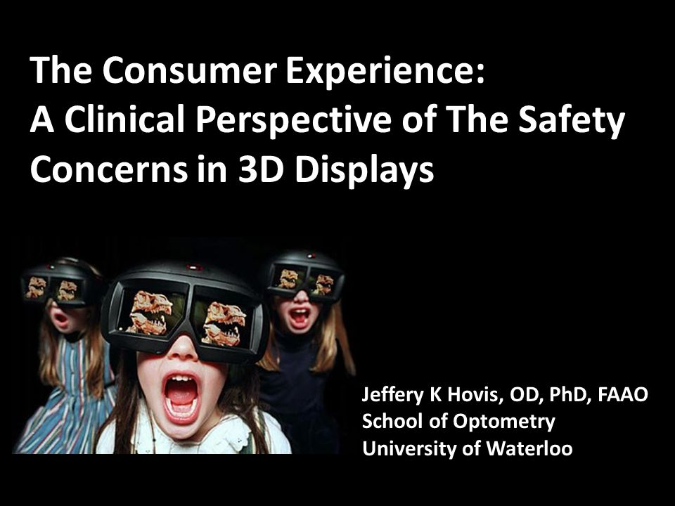The Consumer Experience: A Clinical Perspective of The Safety Concerns in 3D Displays Jeffery K Hovis, OD, PhD, FAAO School of Optometry University of