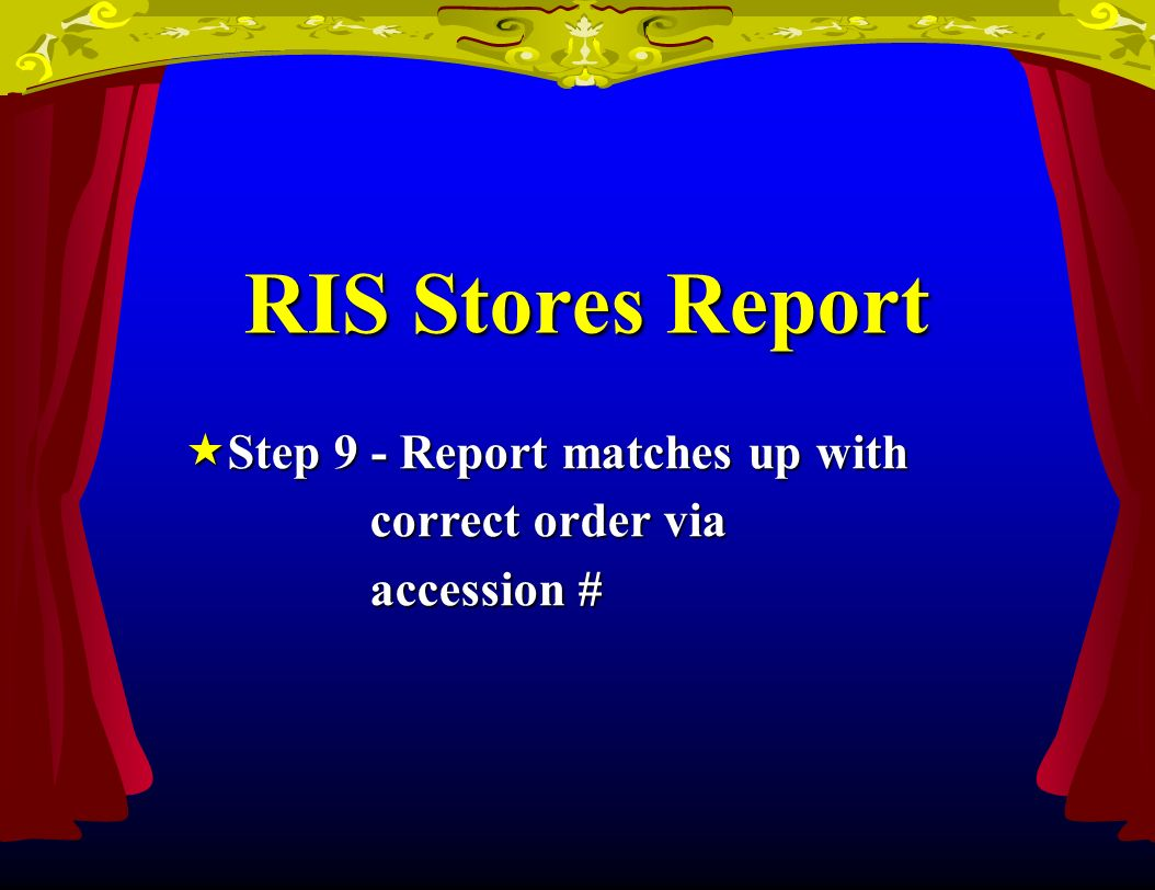 RIS Stores Report Step 9 - Report matches up with Step 9 - Report matches up with correct order via correct order via accession # accession #