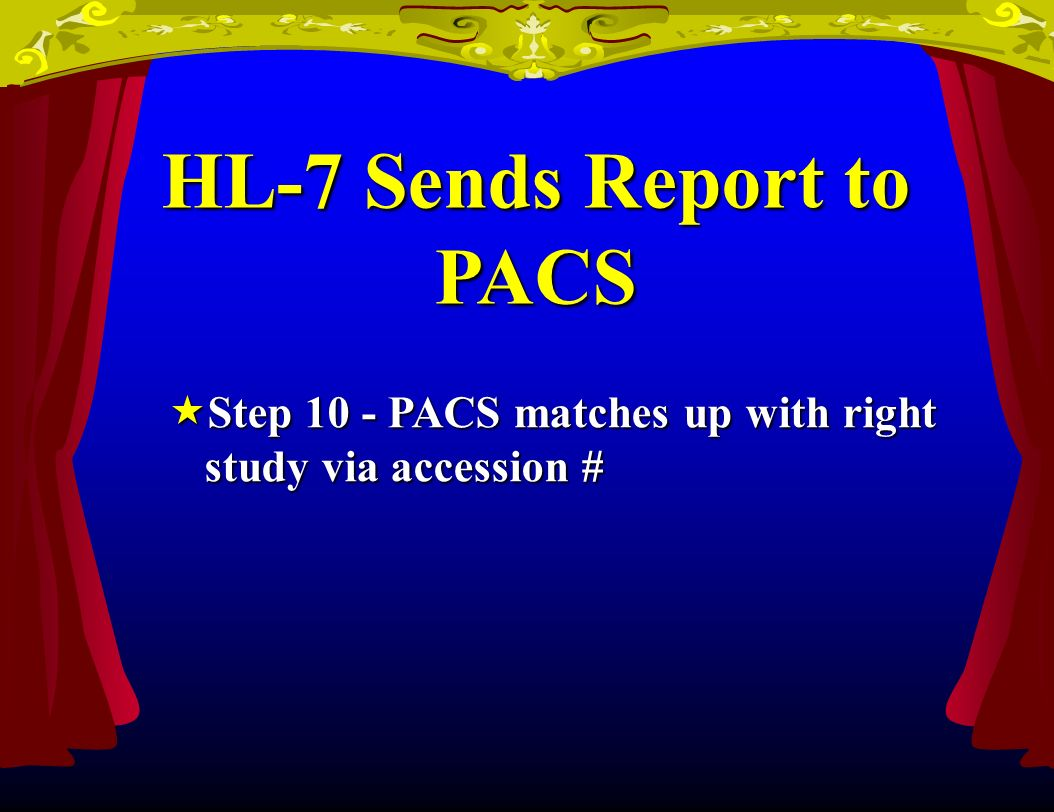 HL-7 Sends Report to PACS Step 10 - PACS matches up with right study via accession # Step 10 - PACS matches up with right study via accession #