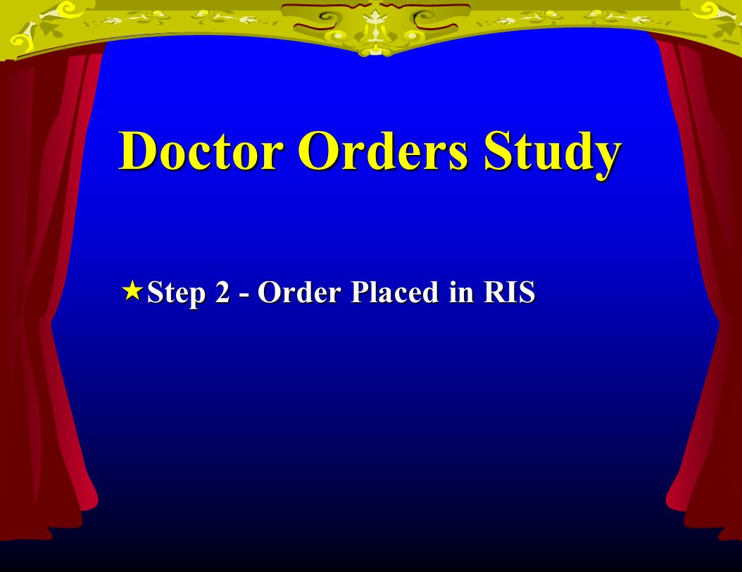 Doctor Orders Study Step 2 - Order Placed in RIS Step 2 - Order Placed in RIS
