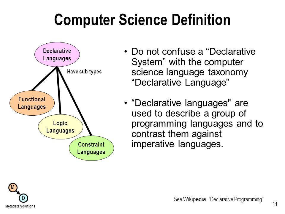 M D Metadata Solutions 11 Computer Science Definition Do not confuse a Declarative System with the computer science language taxonomy Declarative Language Declarative languages are used to describe a group of programming languages and to contrast them against imperative languages.