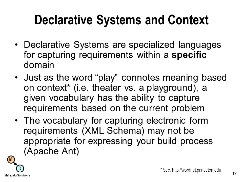 M D Metadata Solutions 12 Declarative Systems and Context Declarative Systems are specialized languages for capturing requirements within a specific domain Just as the word play connotes meaning based on context* (i.e.