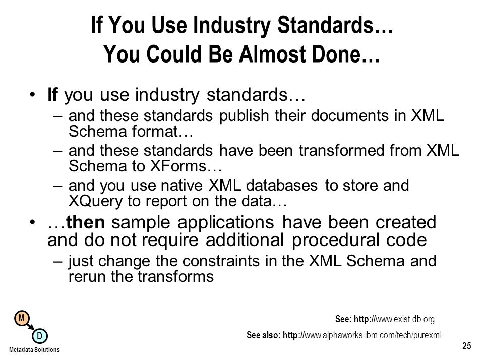 M D Metadata Solutions 25 If You Use Industry Standards… You Could Be Almost Done… If you use industry standards… –and these standards publish their documents in XML Schema format… –and these standards have been transformed from XML Schema to XForms… –and you use native XML databases to store and XQuery to report on the data… …then sample applications have been created and do not require additional procedural code –just change the constraints in the XML Schema and rerun the transforms See also:     See: