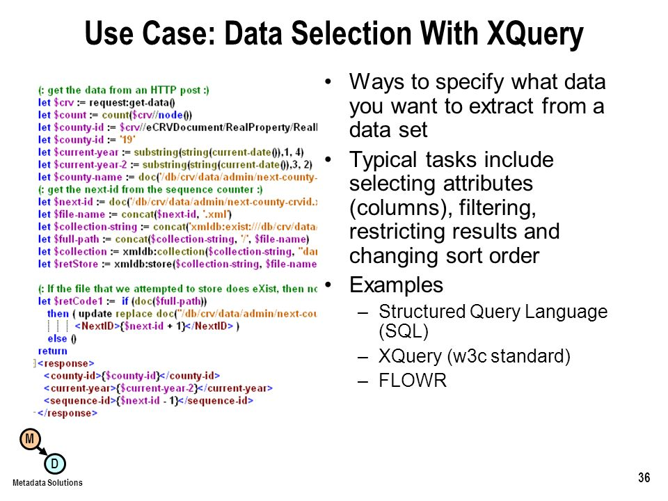 M D Metadata Solutions 36 Use Case: Data Selection With XQuery Ways to specify what data you want to extract from a data set Typical tasks include selecting attributes (columns), filtering, restricting results and changing sort order Examples –Structured Query Language (SQL) –XQuery (w3c standard) –FLOWR