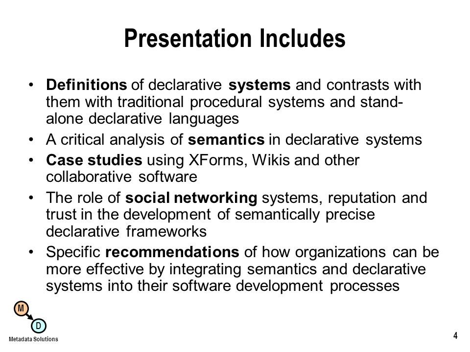 M D Metadata Solutions 4 Presentation Includes Definitions of declarative systems and contrasts with them with traditional procedural systems and stand- alone declarative languages A critical analysis of semantics in declarative systems Case studies using XForms, Wikis and other collaborative software The role of social networking systems, reputation and trust in the development of semantically precise declarative frameworks Specific recommendations of how organizations can be more effective by integrating semantics and declarative systems into their software development processes