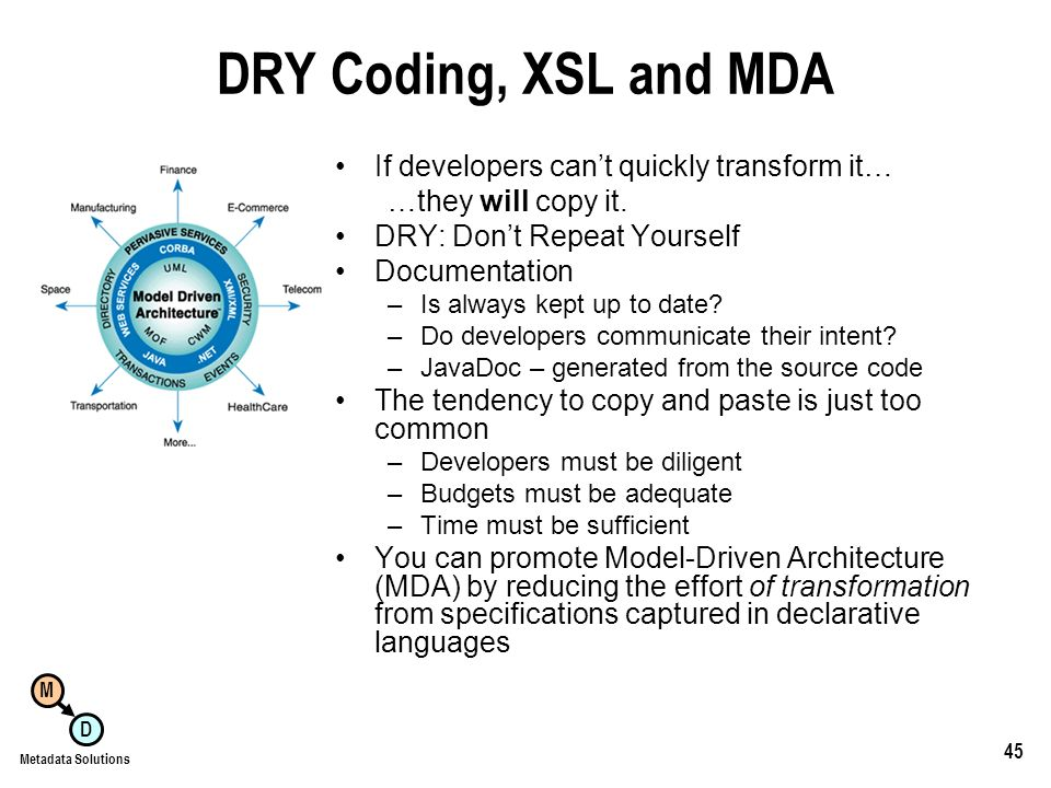 M D Metadata Solutions 45 DRY Coding, XSL and MDA If developers cant quickly transform it… …they will copy it.