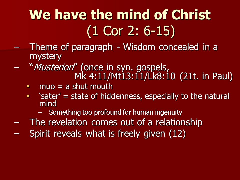 We have the mind of Christ (1 Cor 2: 6-15) –Theme of paragraph - Wisdom concealed in a mystery –Musterion (once in syn.