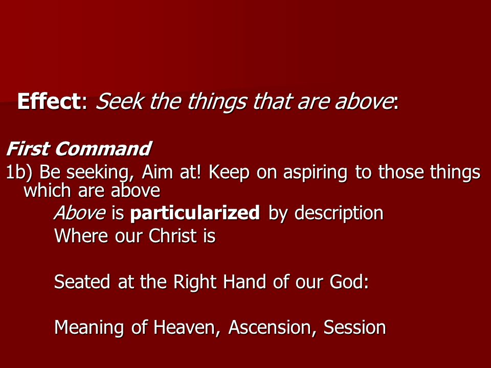 Effect: Seek the things that are above: Effect: Seek the things that are above: First Command 1b) Be seeking, Aim at.