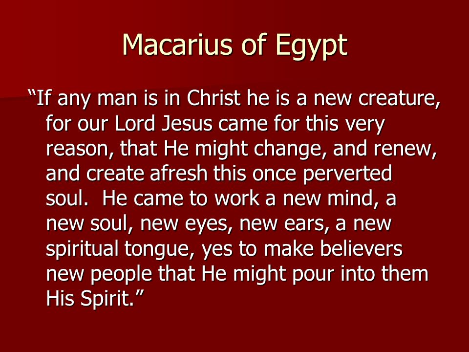 Macarius of Egypt If any man is in Christ he is a new creature, for our Lord Jesus came for this very reason, that He might change, and renew, and create afresh this once perverted soul.