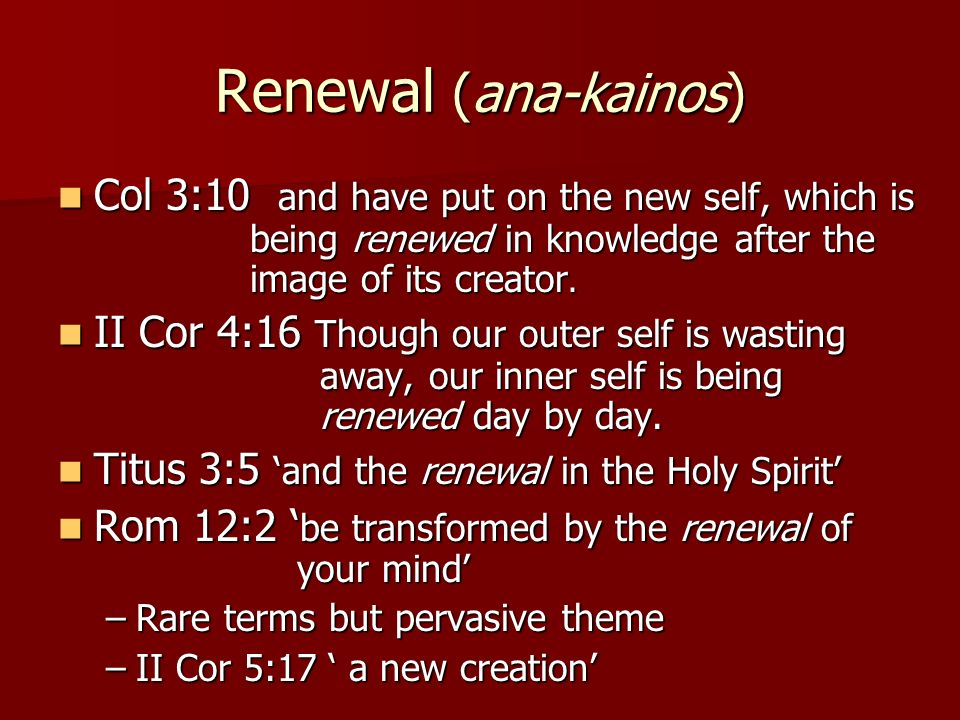 Renewal (ana-kainos) Col 3:10 and have put on the new self, which is being renewed in knowledge after the image of its creator.