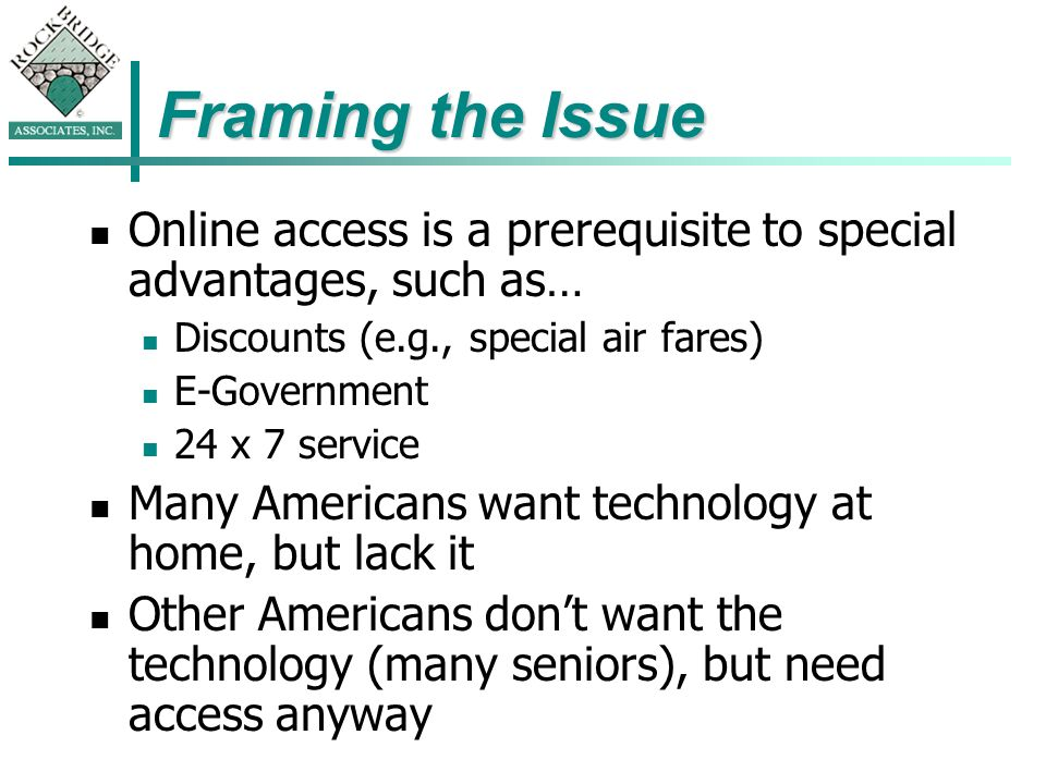 Framing the Issue Online access is a prerequisite to special advantages, such as… Discounts (e.g., special air fares) E-Government 24 x 7 service Many Americans want technology at home, but lack it Other Americans dont want the technology (many seniors), but need access anyway