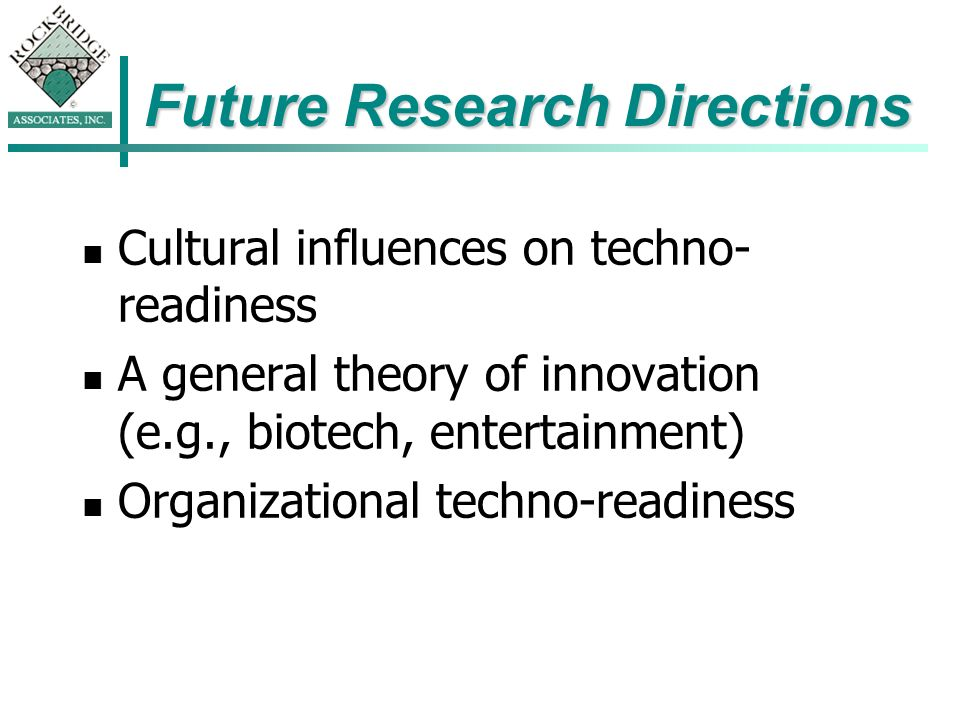 Future Research Directions Cultural influences on techno- readiness A general theory of innovation (e.g., biotech, entertainment) Organizational techno-readiness