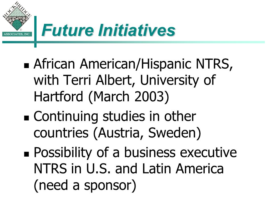 Future Initiatives African American/Hispanic NTRS, with Terri Albert, University of Hartford (March 2003) Continuing studies in other countries (Austria, Sweden) Possibility of a business executive NTRS in U.S.