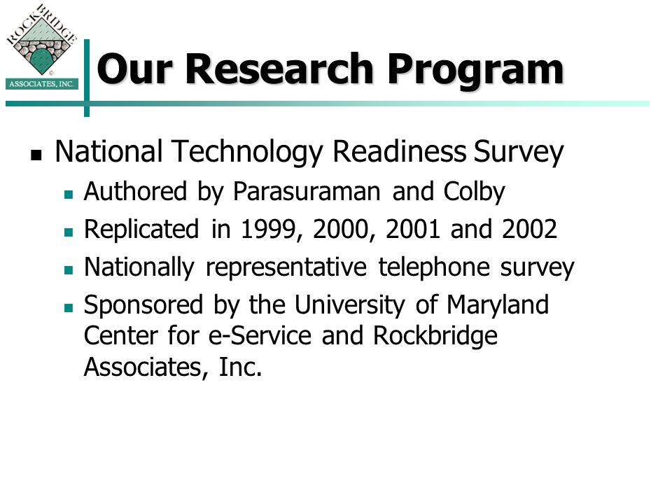 Our Research Program National Technology Readiness Survey Authored by Parasuraman and Colby Replicated in 1999, 2000, 2001 and 2002 Nationally representative telephone survey Sponsored by the University of Maryland Center for e-Service and Rockbridge Associates, Inc.