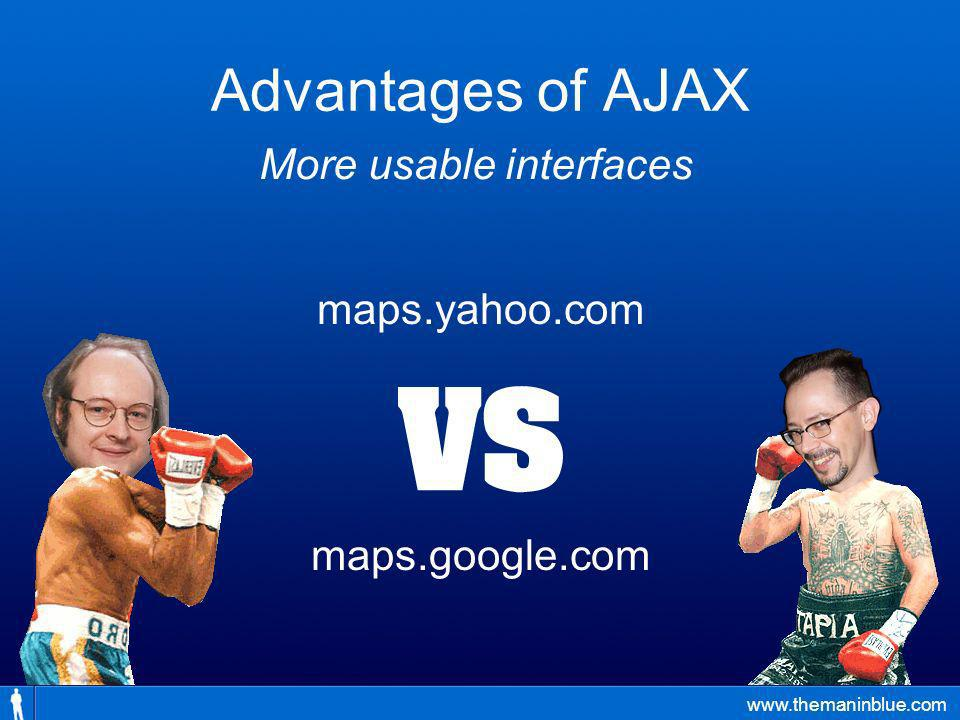 www.themaninblue.com Advantages of AJAX maps.yahoo.com maps.google.com More usable interfaces