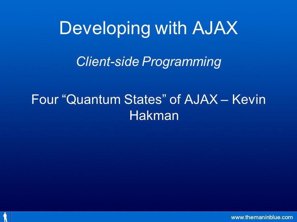 www.themaninblue.com Developing with AJAX Client-side Programming Four Quantum States of AJAX – Kevin Hakman