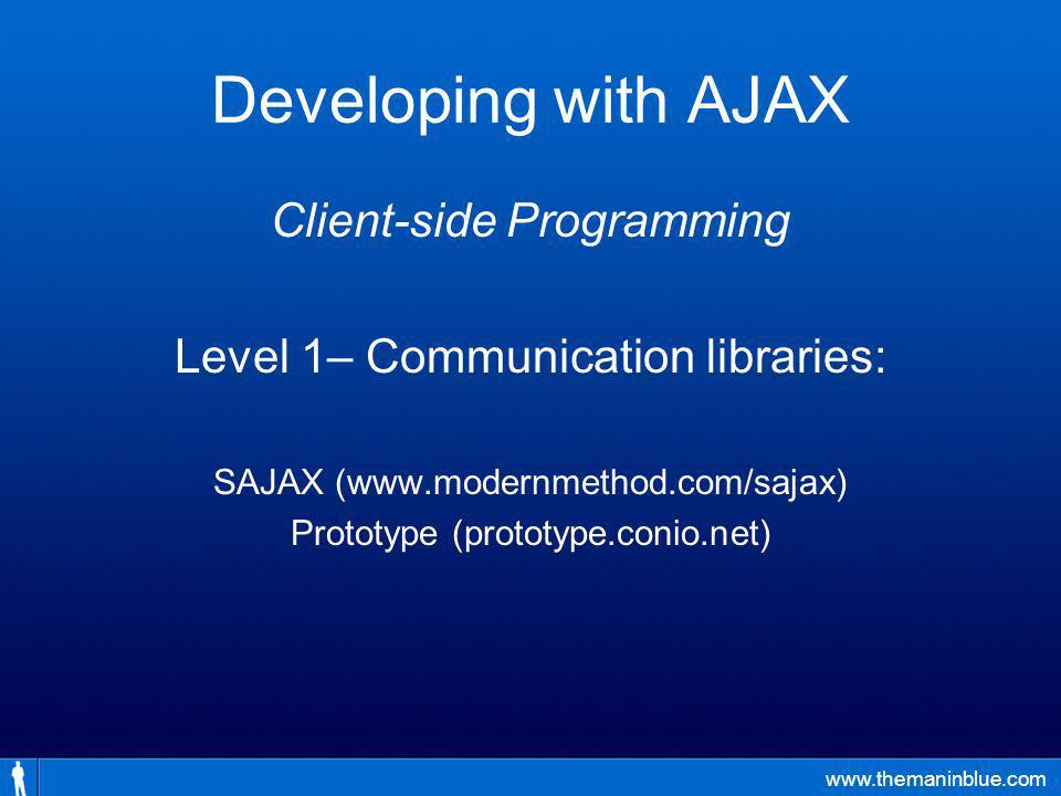 www.themaninblue.com Developing with AJAX Client-side Programming Level 1– Communication libraries: SAJAX (www.modernmethod.com/sajax) Prototype (prototype.conio.net)