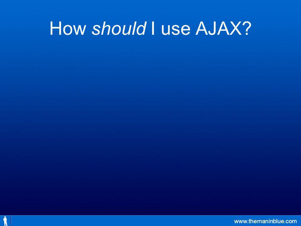 www.themaninblue.com How should I use AJAX?