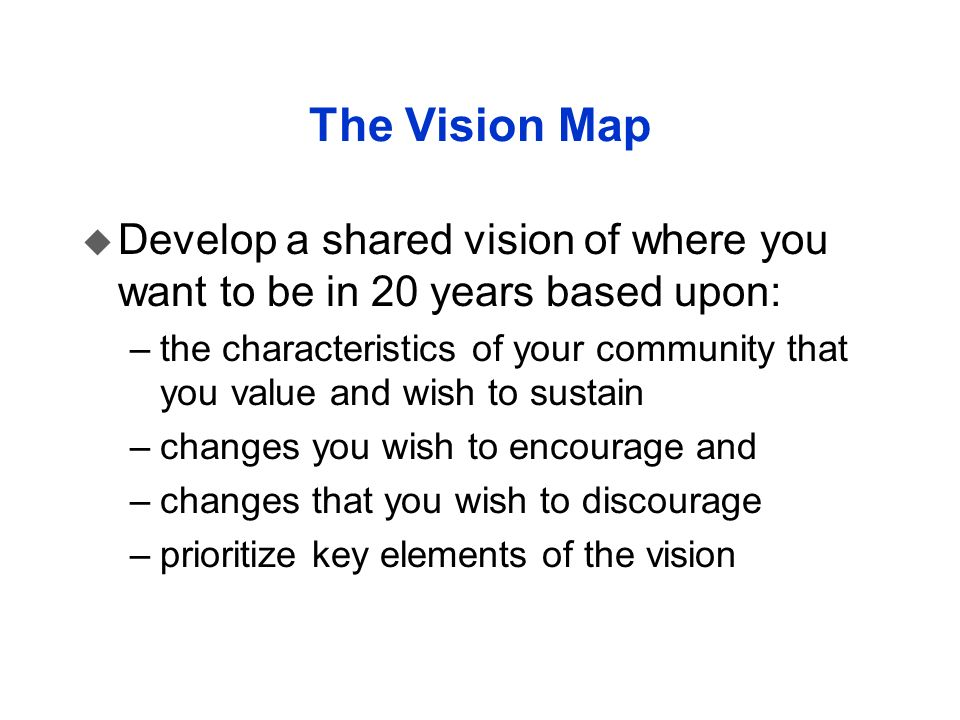 The Vision Map u Develop a shared vision of where you want to be in 20 years based upon: –the characteristics of your community that you value and wis