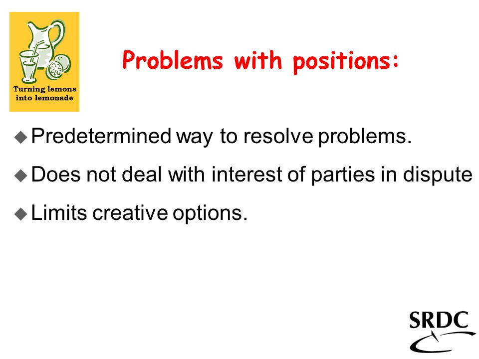 Problems with positions: u Predetermined way to resolve problems. u Does not deal with interest of parties in dispute u Limits creative options.
