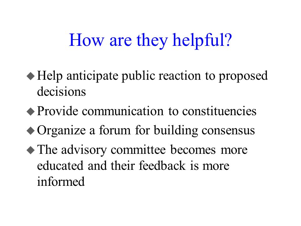 How are they helpful? u Help anticipate public reaction to proposed decisions u Provide communication to constituencies u Organize a forum for buildin