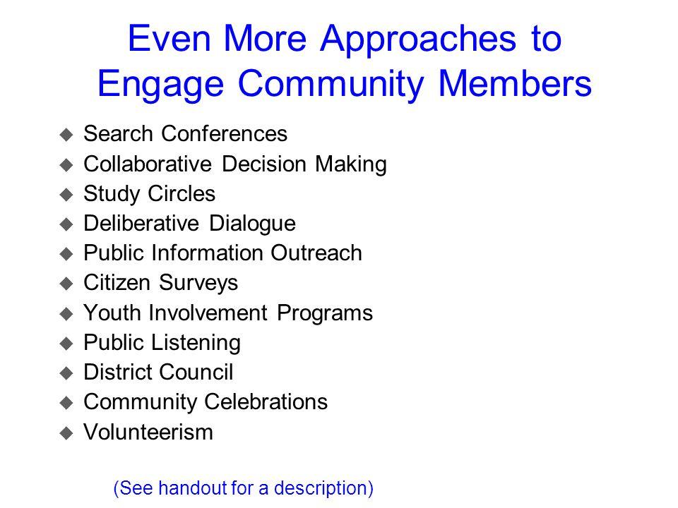 Even More Approaches to Engage Community Members u Search Conferences u Collaborative Decision Making u Study Circles u Deliberative Dialogue u Public